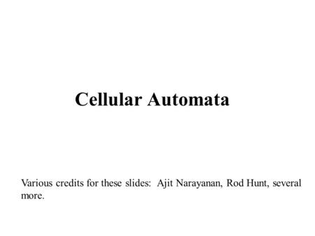 Cellular Automata Various credits for these slides: Ajit Narayanan, Rod Hunt, several more.