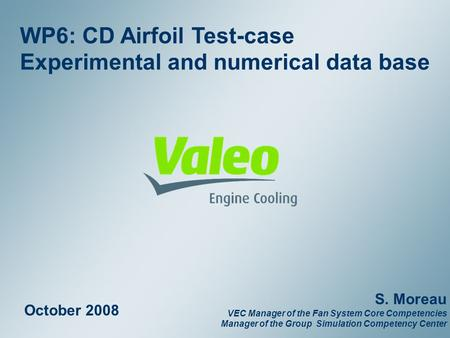 Property of Valeo – Duplication prohibited February 2008 1 WP6: CD Airfoil Test-case Experimental and numerical data base October 2008 S. Moreau VEC Manager.
