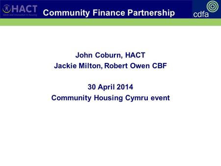 Community Finance Partnership John Coburn, HACT Jackie Milton, Robert Owen CBF 30 April 2014 Community Housing Cymru event.