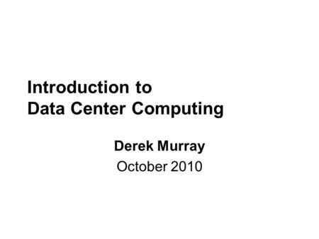 Introduction to Data Center Computing Derek Murray October 2010.