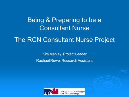 Being & Preparing to be a Consultant Nurse The RCN Consultant Nurse Project Kim Manley: Project Leader Rachael Rowe: Research Assistant.