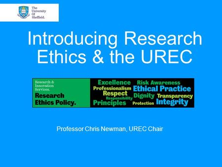Introducing Research Ethics & the UREC Professor Chris Newman, UREC Chair.