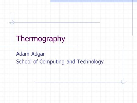 Thermography Adam Adgar School of Computing and Technology.