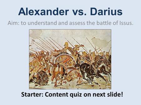 Alexander vs. Darius Aim: to understand and assess the battle of Issus. Starter: Content quiz on next slide!