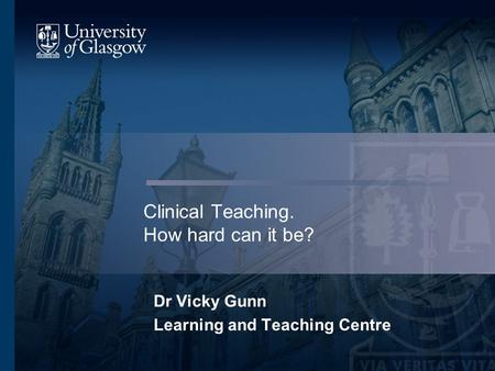 Clinical Teaching. How hard can it be? Dr Vicky Gunn Learning and Teaching Centre.