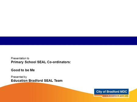Presentation to Primary School SEAL Co-ordinators: Good to be Me Presented by Education Bradford SEAL Team.