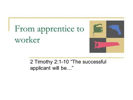 "From apprentice to worker 2 Timothy 2:1-10 ""The successful applicant will be…"""