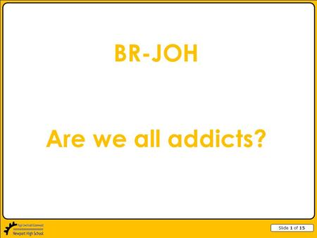Slide 1 of 15 BR-JOH Are we all addicts?. Slide 2 of 15 Types of Addiction Caffeine Drugs Alcohol Smoking Gambling Chocolate Internet Exercise Junk food.