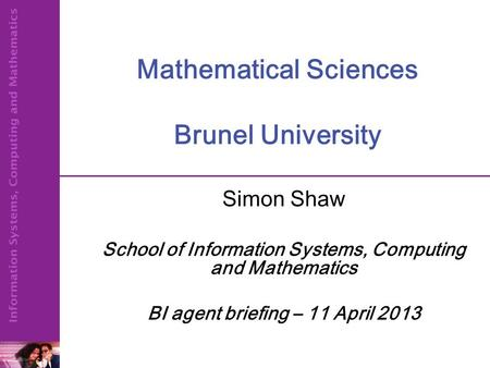 Mathematical Sciences Brunel University Simon Shaw School of Information Systems, Computing and Mathematics BI agent briefing – 11 April 2013.
