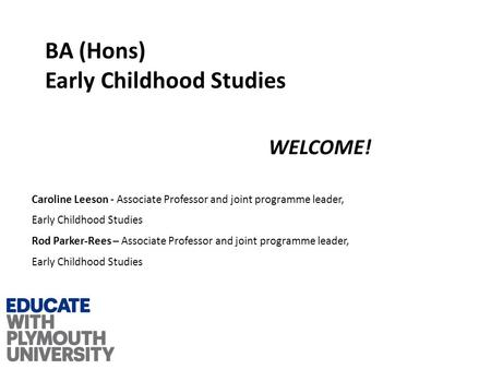 BA (Hons) Early Childhood Studies WELCOME! Caroline Leeson - Associate Professor and joint programme leader, Early Childhood Studies Rod Parker-Rees –