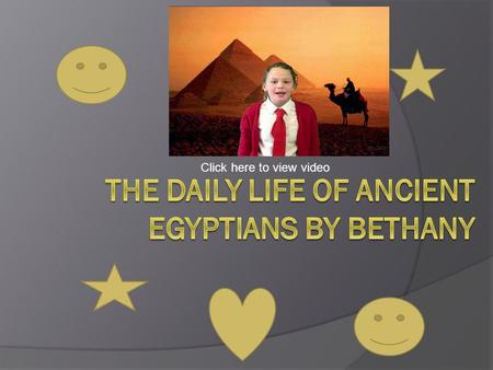Click here to view video. All about the Ancient Egyptians life.