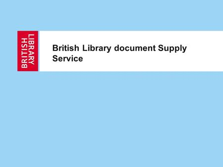 British Library document Supply Service. 2 Building the future service Live November 2011 £6m project over 2 years Replace ALL of the current technology.