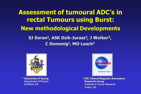 Assessment of tumoural ADC's in rectal Tumours using Burst: New methodological Developments SJ Doran 1, ASK Dzik-Jurasz 2, J Wolber 2, C Domenig 1, MO.
