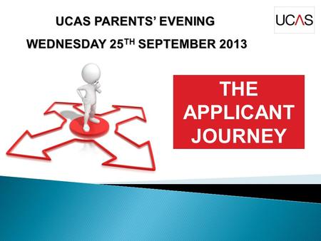 UCAS PARENTS' EVENING WEDNESDAY 25 TH SEPTEMBER 2013 WEDNESDAY 25 TH SEPTEMBER 2013 THE APPLICANT JOURNEY.