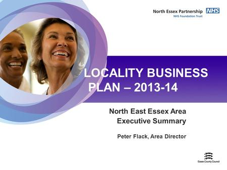 22nd April 2009 LOCALITY BUSINESS PLAN – 2013-14 North East Essex Area Executive Summary Peter Flack, Area Director.