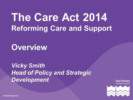 The Care Act 2014 Reforming Care and Support Overview Vicky Smith Head of Policy and Strategic Development.