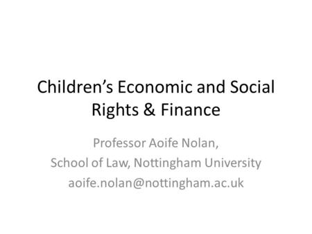 Children's Economic and Social Rights & Finance Professor Aoife Nolan, School of Law, Nottingham University