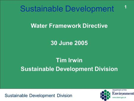 1 Sustainable Development Division Sustainable Development Water Framework Directive 30 June 2005 Tim Irwin Sustainable Development Division 1.