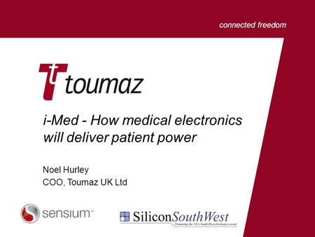 Connected freedom i-Med - How medical electronics will deliver patient power Noel Hurley COO, Toumaz UK Ltd.