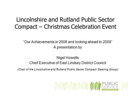 "Lincolnshire and Rutland Public Sector Compact – Christmas Celebration Event ""Our Achievements in 2008 and looking ahead to 2009"" A presentation by Nigel."