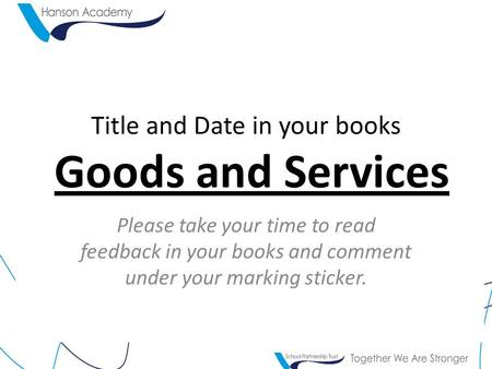 Title and Date in your books Goods and Services Please take your time to read feedback in your books and comment under your marking sticker.