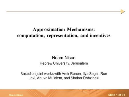 Slide 1 of 31 Noam Nisan Approximation Mechanisms: computation, representation, and incentives Noam Nisan Hebrew University, Jerusalem Based on joint works.