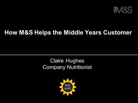 How M&S Helps the Middle Years Customer Claire Hughes Company Nutritionist.