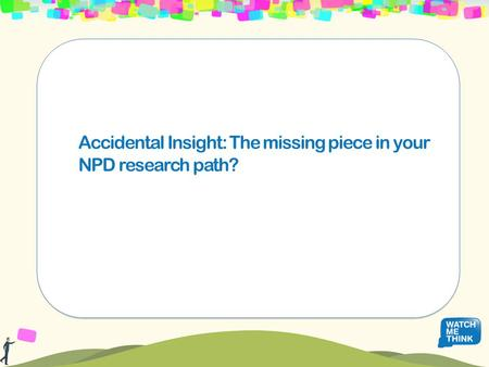 Accidental Insight: The missing piece in your NPD research path?