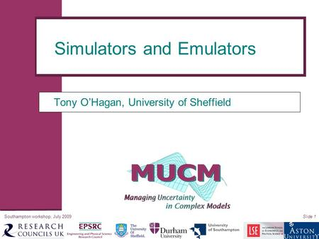 Southampton workshop, July 2009Slide 1 Tony O'Hagan, University of Sheffield Simulators and Emulators.