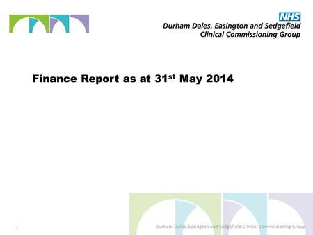 Finance Report as at 31 st May 2014 Durham Dales, Easington and Sedgefield Clinical Commissioning Group 1.