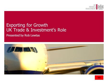 Exporting for Growth UK Trade & Investment's Role Presented by Rob Lewtas.