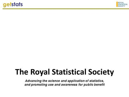 The Royal Statistical Society Advancing the science and application of statistics, and promoting use and awareness for public benefit.