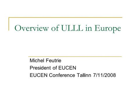 Overview of ULLL in Europe Michel Feutrie President of EUCEN EUCEN Conference Tallinn 7/11/2008.