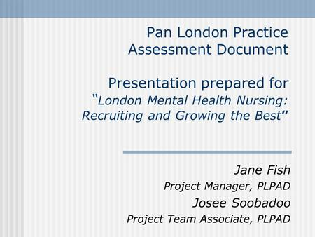 "Pan London Practice Assessment Document Presentation prepared for "" London Mental Health Nursing: Recruiting and Growing the Best"" Jane Fish Project Manager,"