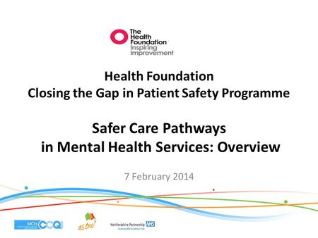 Health Foundation Closing the Gap in Patient Safety Programme Safer Care Pathways in Mental Health Services: Overview 7 February 2014.