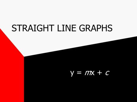 STRAIGHT LINE GRAPHS y = mx + c.