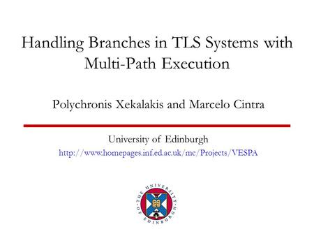 Handling Branches in TLS Systems with Multi-Path Execution Polychronis Xekalakis and Marcelo Cintra University of Edinburgh