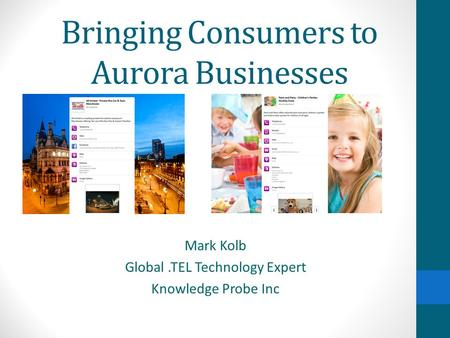 Bringing Consumers to Aurora Businesses Mark Kolb Global.TEL Technology Expert Knowledge Probe Inc.