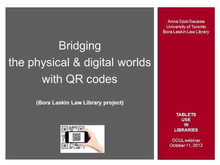 Anna Szot-Sacawa University of Toronto Bora Laskin Law Library TABLETS USE IN LIBRARIES OCUL webinar October 11, 2012 Bridging the physical & digital worlds.