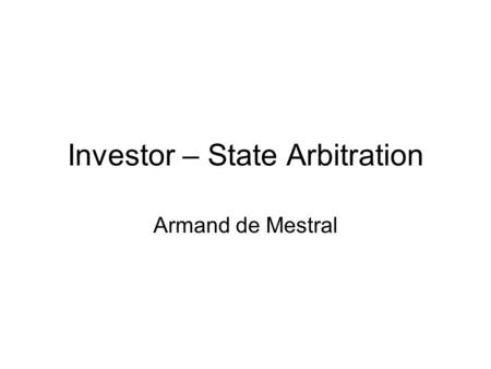 Investor – State Arbitration Armand de Mestral. What is ISA? Special form of international arbitration provided by bilateral investment treaties (BITs)