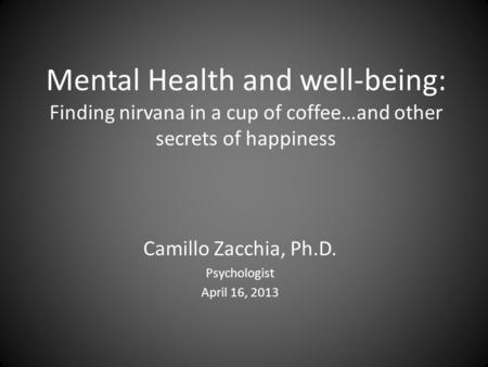 Mental Health and well-being: Finding nirvana in a cup of coffee…and other secrets of happiness Camillo Zacchia, Ph.D. Psychologist April 16, 2013.