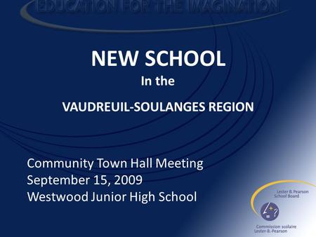 NEW SCHOOL In the VAUDREUIL-SOULANGES REGION Community Town Hall Meeting September 15, 2009 Westwood Junior High School.