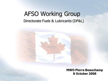AFSO Working Group MWO Pierre Beauchamp 8 October 2008 Directorate Fuels & Lubricants (DF&L)