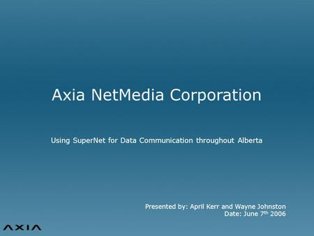 Presented by: April Kerr and Wayne Johnston Date: June 7 th 2006 Axia NetMedia Corporation Using SuperNet for Data Communication throughout Alberta.