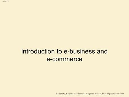 Dave Chaffey, E-Business and E-Commerce Management, 4 th Edition, © Marketing Insights Limited 2009 Slide 1.1 Introduction to e-business and e-commerce.