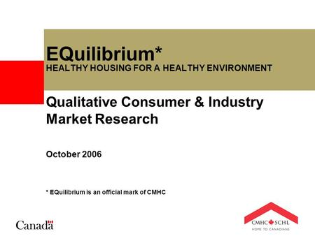 EQuilibrium* HEALTHY HOUSING FOR A HEALTHY ENVIRONMENT Qualitative Consumer & Industry Market Research October 2006 * EQuilibrium is an official mark of.