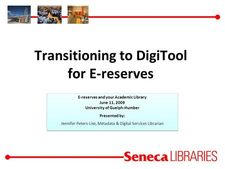 Transitioning to DigiTool for E-reserves E-reserves and your Academic Library June 11, 2009 University of Guelph-Humber Presented by: Jennifer Peters-Lise,