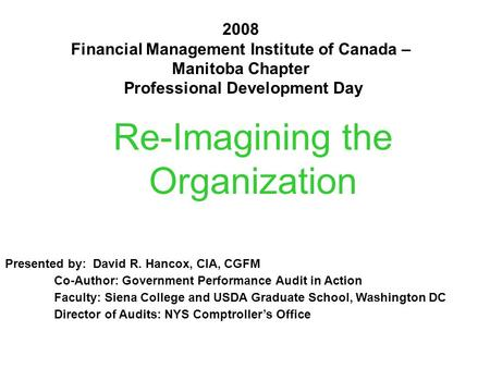 Re-Imagining the Organization 2008 Financial Management Institute of Canada – Manitoba Chapter Professional Development Day Presented by: David R. Hancox,