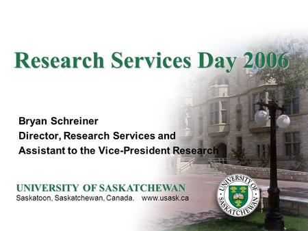 Research Services Day 2006 Bryan Schreiner Director, Research Services and Assistant to the Vice-President Research UNIVERSITY OF SASKATCHEWAN Saskatoon,