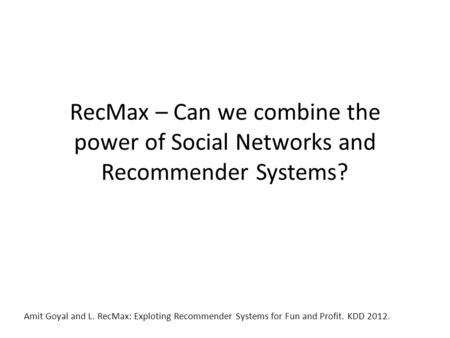 RecMax – Can we combine the power of Social Networks and Recommender Systems? Amit Goyal and L. RecMax: Exploting Recommender Systems for Fun and Profit.